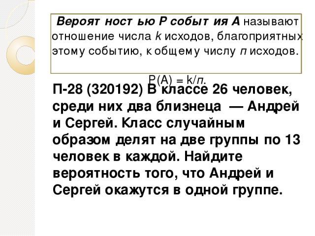 П-28 (320192) В классе 26 человек, среди них два близнеца — Андрей и Сергей. Класс случайным образом делят на две группы по 13 человек в каждой. Найдите вероятность того, что Андрей и Сергей окажутся в одной группе. Вероятностью Р события А называю…