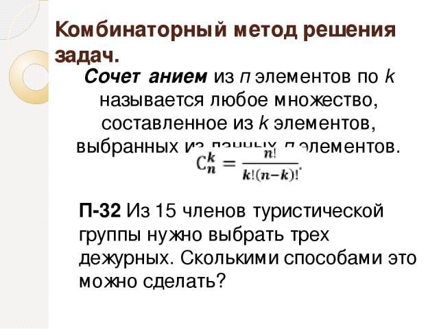 Комбинаторный метод решения задач. Сочетанием из п элементов по k называется любое множество, составленное из k элементов, выбранных из данных п элементов. П-32 Из 15 членов туристической группы нужно выбрать трех дежурных. Сколькими способами это м…