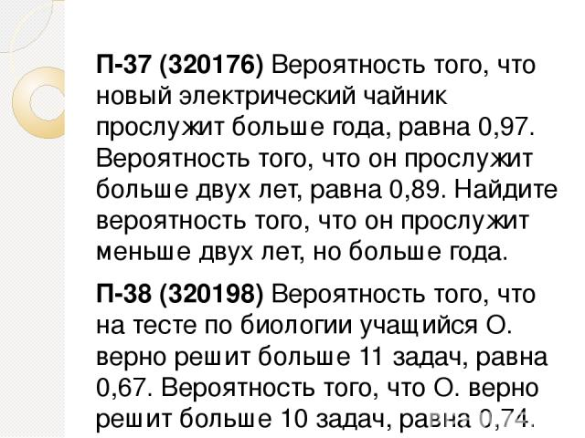 П-37 (320176) Вероятность того, что новый электрический чайник прослужит больше года, равна 0,97. Вероятность того, что он прослужит больше двух лет, равна 0,89. Найдите вероятность того, что он прослужит меньше двух лет, но больше года. П-38 (32019…