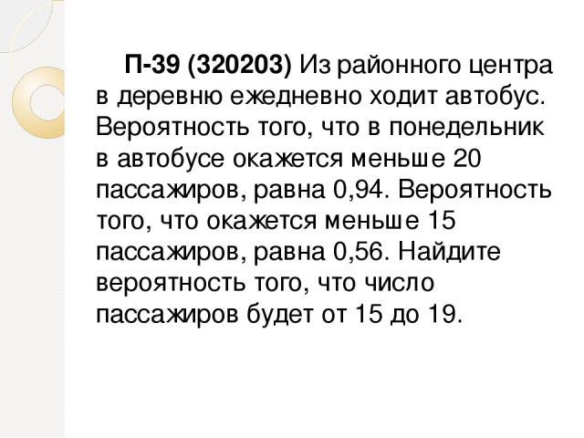 П-39 (320203) Из районного центра в деревню ежедневно ходит автобус. Вероятность того, что в понедельник в автобусе окажется меньше 20 пассажиров, равна 0,94. Вероятность того, что окажется меньше 15 пассажиров, равна 0,56. Найдите вероятность того,…