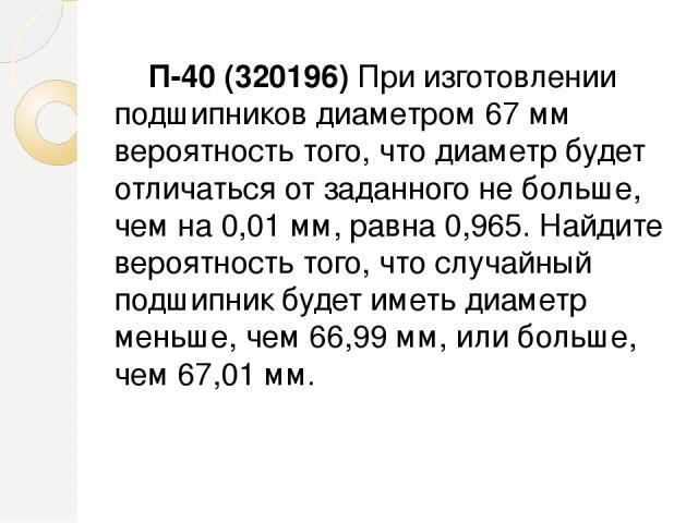 П-40 (320196) При изготовлении подшипников диаметром 67 мм вероятность того, что диаметр будет отличаться от заданного не больше, чем на 0,01 мм, равна 0,965. Найдите вероятность того, что случайный подшипник будет иметь диаметр меньше, чем 66,99 мм…