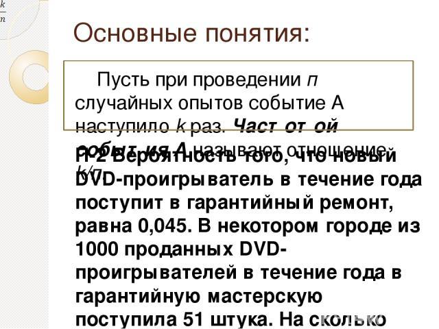 Основные понятия: Пусть при проведении п случайных опытов событие А наступило k раз. Частотой события А называют отношение k/п. П-2 Вероятность того, что новый DVD-проигрыватель в течение года поступит в гарантийный ремонт, равна 0,045. В некотором …