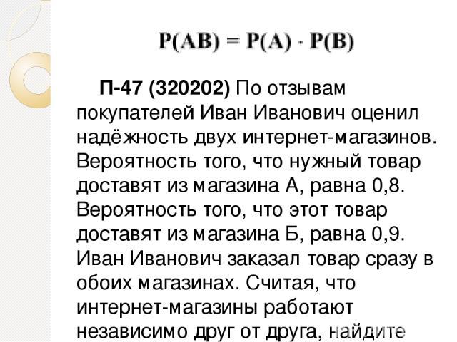 П-47 (320202) По отзывам покупателей Иван Иванович оценил надёжность двух интернет-магазинов. Вероятность того, что нужный товар доставят из магазина А, равна 0,8. Вероятность того, что этот товар доставят из магазина Б, равна 0,9. Иван Иванович зак…