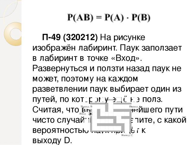 П-49 (320212) На рисунке изображён лабиринт. Паук заползает в лабиринт в точке «Вход». Развернуться и ползти назад паук не может, поэтому на каждом разветвлении паук выбирает один из путей, по которому ещё не полз. Считая, что выбор дальнейшего пути…