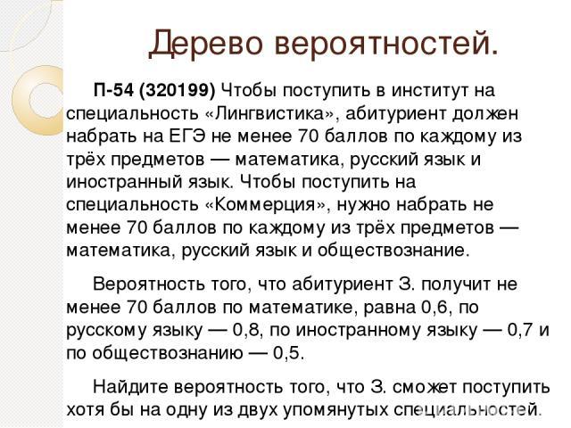 Дерево вероятностей. П-54 (320199) Чтобы поступить в институт на специальность «Лингвистика», абитуриент должен набрать на ЕГЭ не менее 70 баллов по каждому из трёх предметов— математика, русский язык и иностранный язык. Чтобы поступить на специаль…