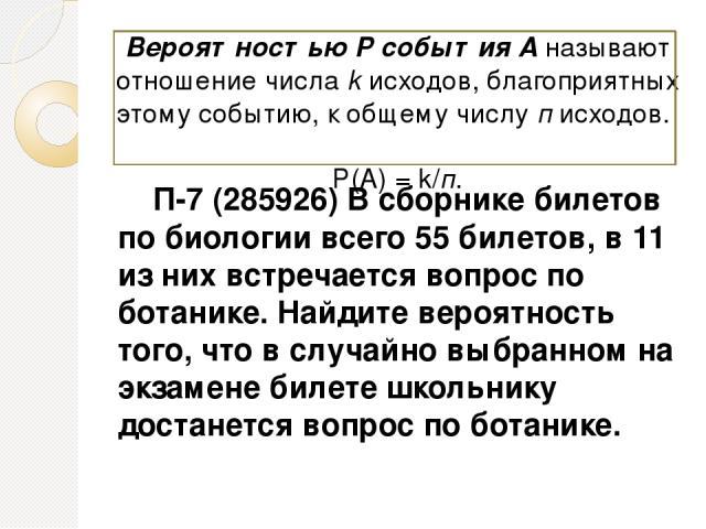 П-7 (285926) В сборнике билетов по биологии всего 55 билетов, в 11 из них встречается вопрос по ботанике. Найдите вероятность того, что в случайно выбранном на экзамене билете школьнику достанется вопрос по ботанике. Вероятностью Р события А называю…