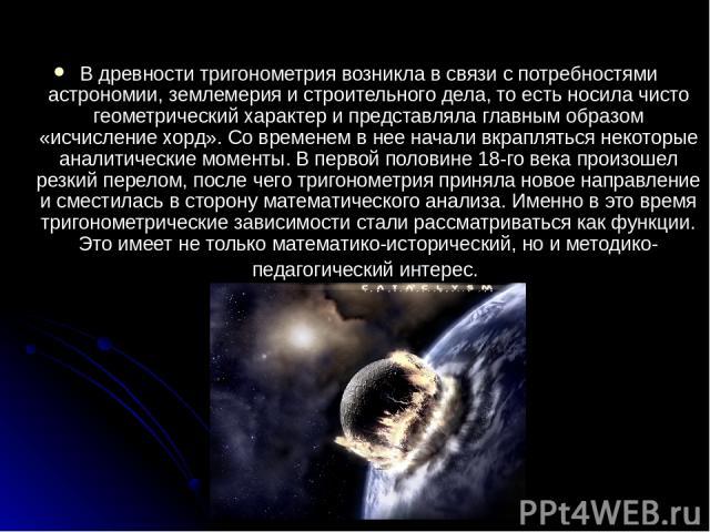 В древности тригонометрия возникла в связи с потребностями астрономии, землемерия и строительного дела, то есть носила чисто геометрический характер и представляла главным образом «исчисление хорд». Со временем в нее начали вкрапляться некоторые ана…