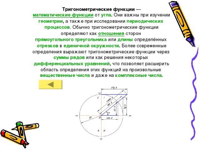 Тригонометрические функции — математические функции от угла. Они важны при изучении геометрии, а также при исследовании периодических процессов. Обычно тригонометрические функции определяют как отношения сторон прямоугольного треугольника или длины …