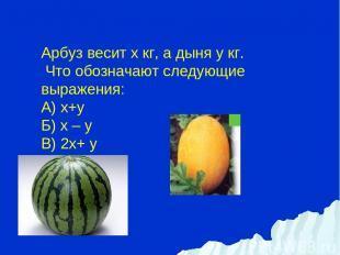 Арбуз весит х кг, а дыня y кг. Что обозначают следующие выражения: А) х+y Б) х –