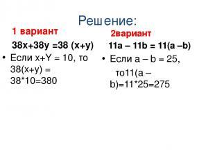 Решение: 1 вариант 38х+38y =38 (х+y) Если х+Y = 10, то 38(х+y) = 38*10=380 2вари