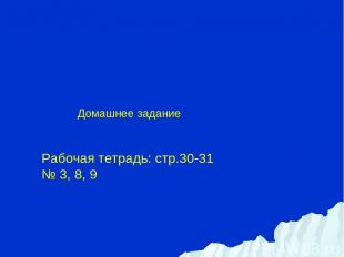 Домашнее задание Рабочая тетрадь: стр.30-31 № 3, 8, 9