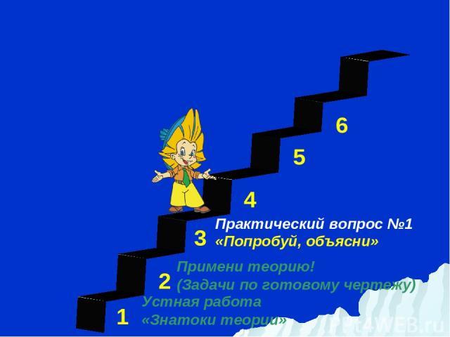 1 3 2 4 5 6 Устная работа «Знатоки теории» Практический вопрос №1 «Попробуй, объясни» Примени теорию! (Задачи по готовому чертежу)