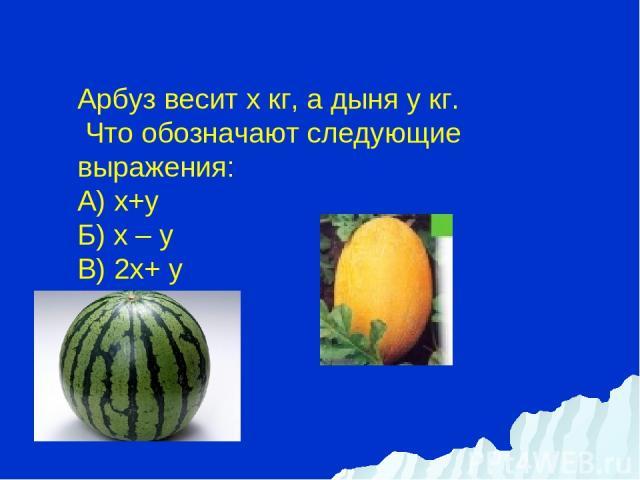 Арбуз весит х кг, а дыня y кг. Что обозначают следующие выражения: А) х+y Б) х – y В) 2х+ y