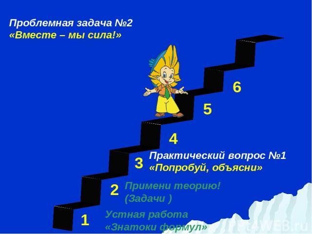 1 3 2 4 5 6 Устная работа «Знатоки формул» Проблемная задача №2 «Вместе – мы сила!» Примени теорию! (Задачи ) Практический вопрос №1 «Попробуй, объясни»