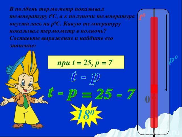 t0 0 p0 В полдень термометр показывал температуру t0C, а к полуночи температура опустилась на р0С. Какую температуру показывал термометр в полночь? Составьте выражение и найдите его значение: при t = 25, р = 7 180