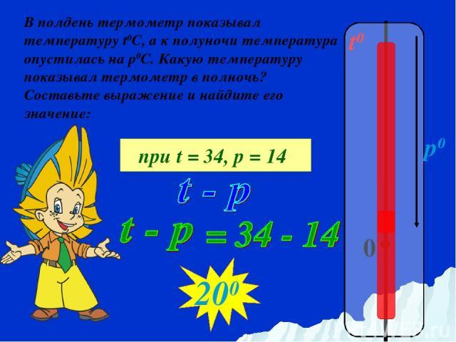 t0 0 p0 В полдень термометр показывал температуру t0C, а к полуночи температура опустилась на р0С. Какую температуру показывал термометр в полночь? Составьте выражение и найдите его значение: при t = 34, р = 14 200