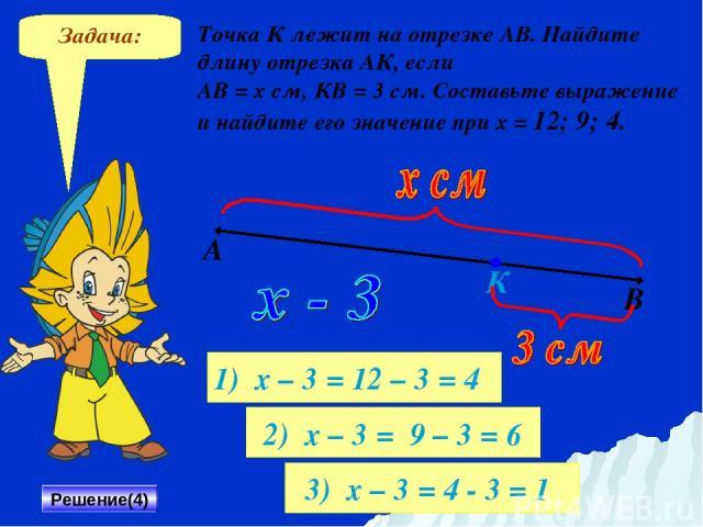 Задача: Точка К лежит на отрезке АВ. Найдите длину отрезка АК, если АВ = х см, КВ = 3 см. Составьте выражение и найдите его значение при х = 12; 9; 4. Решение(4) А В К 1) х – 3 = 12 – 3 = 4 2) х – 3 = 9 – 3 = 6 3) х – 3 = 4 - 3 = 1