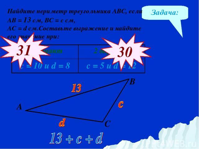 Задача: Найдите периметр треугольника АВС, если АВ = 13 см, ВС = с см, АС = d см.Составьте выражение и найдите его значение при: 31 30 А В С 1 вариант 2 вариант с = 10 и d = 8 с = 5 и d = 12