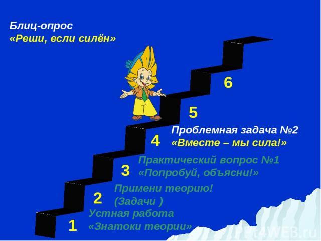 1 3 2 4 5 6 Устная работа «Знатоки теории» Проблемная задача №2 «Вместе – мы сила!» Примени теорию! (Задачи ) Практический вопрос №1 «Попробуй, объясни!» Блиц-опрос «Реши, если силён»