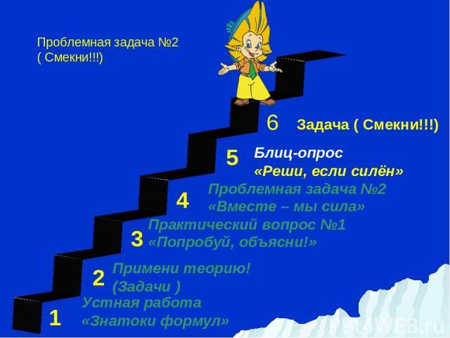 1 3 2 4 5 Задача ( Смекни!!!) Устная работа «Знатоки формул» Блиц-опрос «Реши, если силён» Примени теорию! (Задачи ) Практический вопрос №1 «Попробуй, объясни!» Проблемная задача №2 «Вместе – мы сила» Проблемная задача №2 ( Смекни!!!) 6