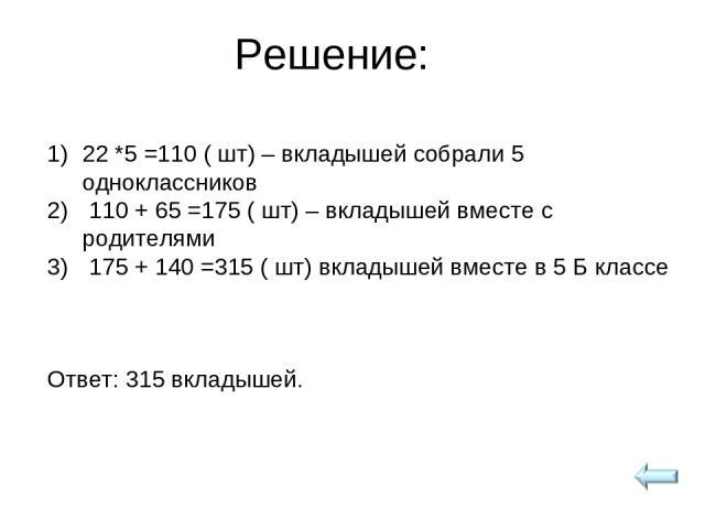 Решение: 22 *5 =110 ( шт) – вкладышей собрали 5 одноклассников 110 + 65 =175 ( шт) – вкладышей вместе с родителями 175 + 140 =315 ( шт) вкладышей вместе в 5 Б классе Ответ: 315 вкладышей.