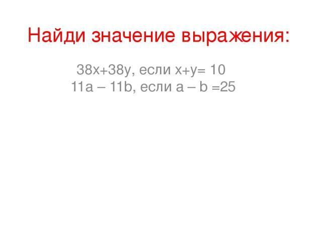 Найди значение выражения: 38х+38y, если х+y= 10 11а – 11b, если а – b =25