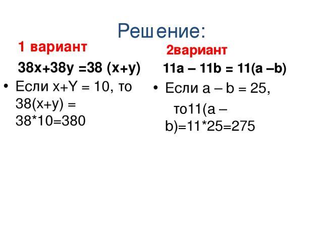 Решение: 1 вариант 38х+38y =38 (х+y) Если х+Y = 10, то 38(х+y) = 38*10=380 2вариант 11а – 11b = 11(а –b) Если а – b = 25, то11(а – b)=11*25=275