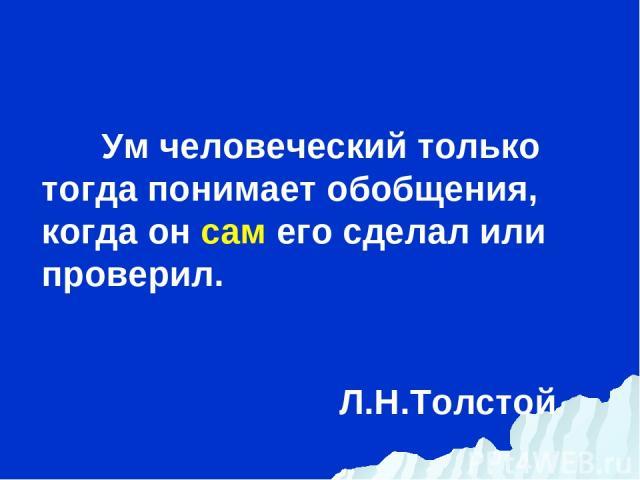 Ум человеческий только тогда понимает обобщения, когда он сам его сделал или проверил. Л.Н.Толстой