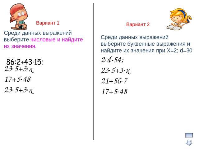 Вариант 1 Вариант 2 Среди данных выражений выберите числовые и найдите их значения. 23∙5+3∙x 17+5∙48 23∙5+3∙x Среди данных выражений выберите буквенные выражения и найдите их значения при Х=2; d=30 2∙d-54; 23∙5+3∙x 21+56∙7 17+5∙48