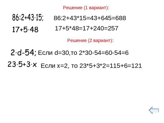 Решение (1 вариант): 86:2+43*15=43+645=688 17+5*48=17+240=257 Решение (2 вариант): Если d=30,то 2*30-54=60-54=6 Если х=2, то 23*5+3*2=115+6=121