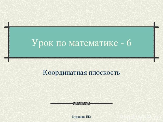 Урок по математике - 6 Координатная плоскость Куракина ЕЮ Куракина ЕЮ