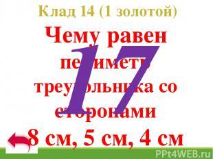 Клад 14 (1 золотой) Чему равен периметр треугольника со сторонами 8 см, 5 см, 4