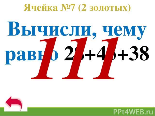 Ячейка №7 (2 золотых) Вычисли, чему равно 28+45+38 111