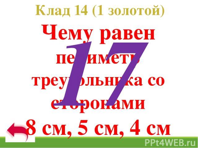 Клад 14 (1 золотой) Чему равен периметр треугольника со сторонами 8 см, 5 см, 4 см 17