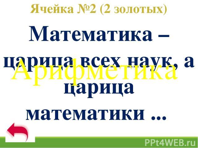 Ячейка №2 (2 золотых) Математика – царица всех наук, а царица математики ... Арифметика