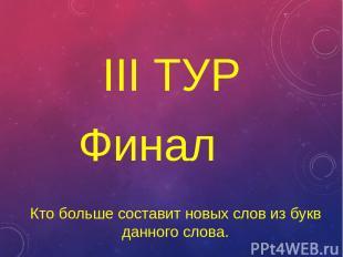 III ТУР Финал Кто больше составит новых слов из букв данного слова.