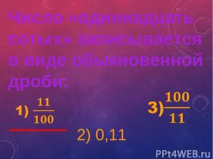 2) 0,11 Число «одиннадцать сотых» записывается в виде обыкновенной дроби: