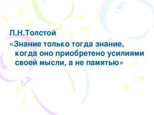 Л.Н.Толстой «Знание только тогда знание, когда оно приобретено усилиями своей мы