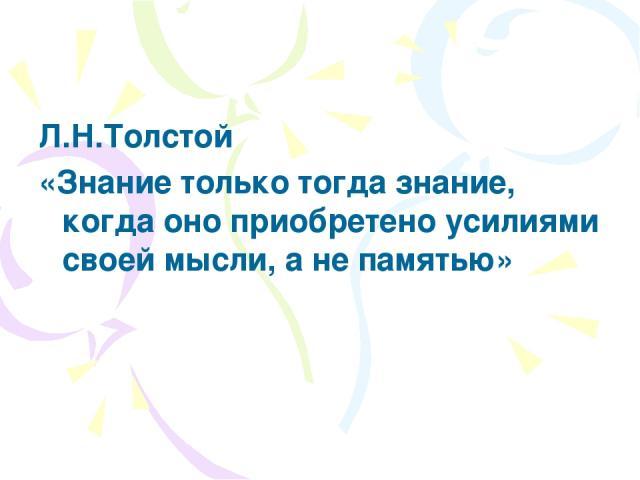 Л.Н.Толстой «Знание только тогда знание, когда оно приобретено усилиями своей мысли, а не памятью»