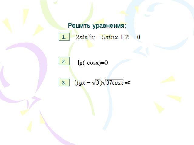Решить уравнения: 1. 2. 3. Lg(-cosx)=0 lg(-cosx)=0 lg(-cosx)=0 =0 =0