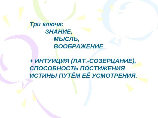Три ключа: ЗНАНИЕ, МЫСЛЬ, ВООБРАЖЕНИЕ + ИНТУИЦИЯ (ЛАТ.-СОЗЕРЦАНИЕ), СПОСОБНОСТЬ ПОСТИЖЕНИЯ ИСТИНЫ ПУТЁМ ЕЁ УСМОТРЕНИЯ.