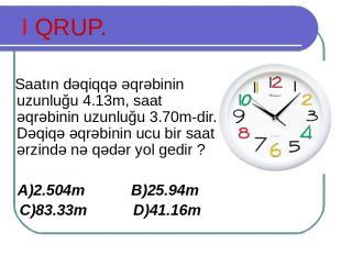 I QRUP. Saatın dəqiqqə əqrəbinin uzunluğu 4.13m, saat əqrəbinin uzunluğu 3.70m-d