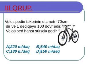 III QRUP. Velosipedin təkərinin diametri 70sm-dir və 1 dəqiqəyə 100 dövr edir. V