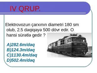 IV QRUP. Elektrovozun çarxının diametri 180 sm olub, 2.5 dəqiqəyə 500 dövr edir.