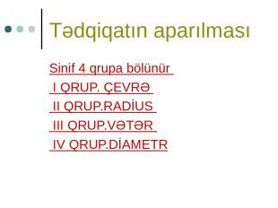 Tədqiqatın aparılması Sinif 4 qrupa bölünür I QRUP. ÇEVRƏ II QRUP.RADİUS III QRU