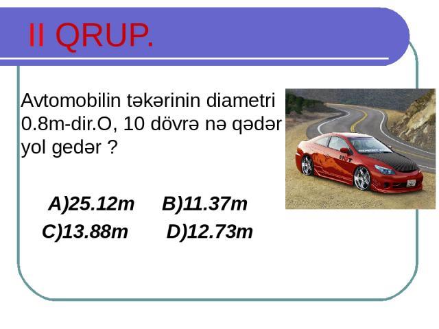 II QRUP. Avtomobilin təkərinin diametri 0.8m-dir.O, 10 dövrə nə qədər yol gedər ? A)25.12m B)11.37m C)13.88m D)12.73m
