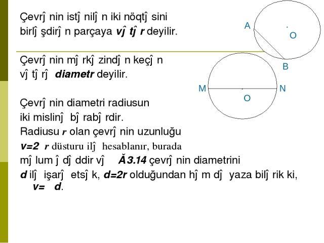 Çevrənin istənilən iki nöqtəsini birləşdirən parçaya vətər deyilir. Çevrənin mərkəzindən keçən vətərə diametr deyilir. Çevrənin diametri radiusun iki mislinə bərabərdir. Radiusu r olan çevrənin uzunluğu ℓ=2πr düsturu ilə hesablanır, burada π məlum ə…