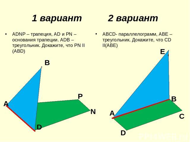 1 вариант 2 вариант АDNP – трапеция, АD и РN – основания трапеции. АDB – треугольник. Докажите, что РN II (ABD) АВСD- параллелограмм, АВЕ – треугольник. Докажите, что CD II(АВЕ) В Р D N А Е А В D С