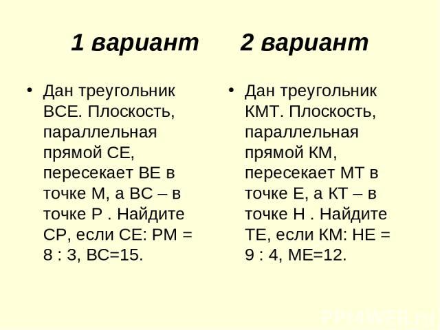 1 вариант 2 вариант Дан треугольник ВСЕ. Плоскость, параллельная прямой СЕ, пересекает ВЕ в точке М, а ВС – в точке Р. Найдите СР, если СЕ: РМ = 8 : 3, ВС=15. Дан треугольник КМТ. Плоскость, параллельная прямой КМ, пересекает МТ в точке Е, а КТ – в…