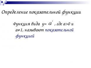 Определение показательной функции Функция вида у= , где а>0 и а≠1, называют пока